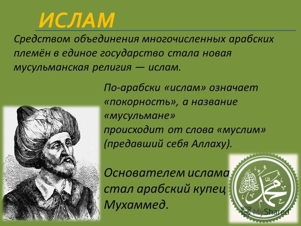 По-арабски «ислам» означает «покорность», а название «мусульмане» происходит от слова «муслим» (предавший себя Аллаху). Основателем ислама стал арабский купец Мухаммед. Мухаммед Средством объединения многочисленных арабских племён в единое государств