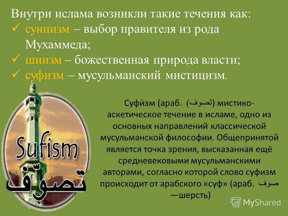 Суфи́зм (араб. تصوف ) ) мистико- аскетическое течение в исламе, одно из основных направлений классической мусульманской философии. Общепринятой является точка зрения, высказанная ещё средневековыми мусульманскими авторами, согласно которой слово суфи