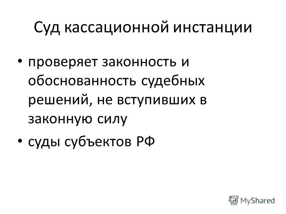 Суд кассационной инстанции проверяет законность и обоснованность судебных решений, не вступивших в законную силу суды субъектов РФ