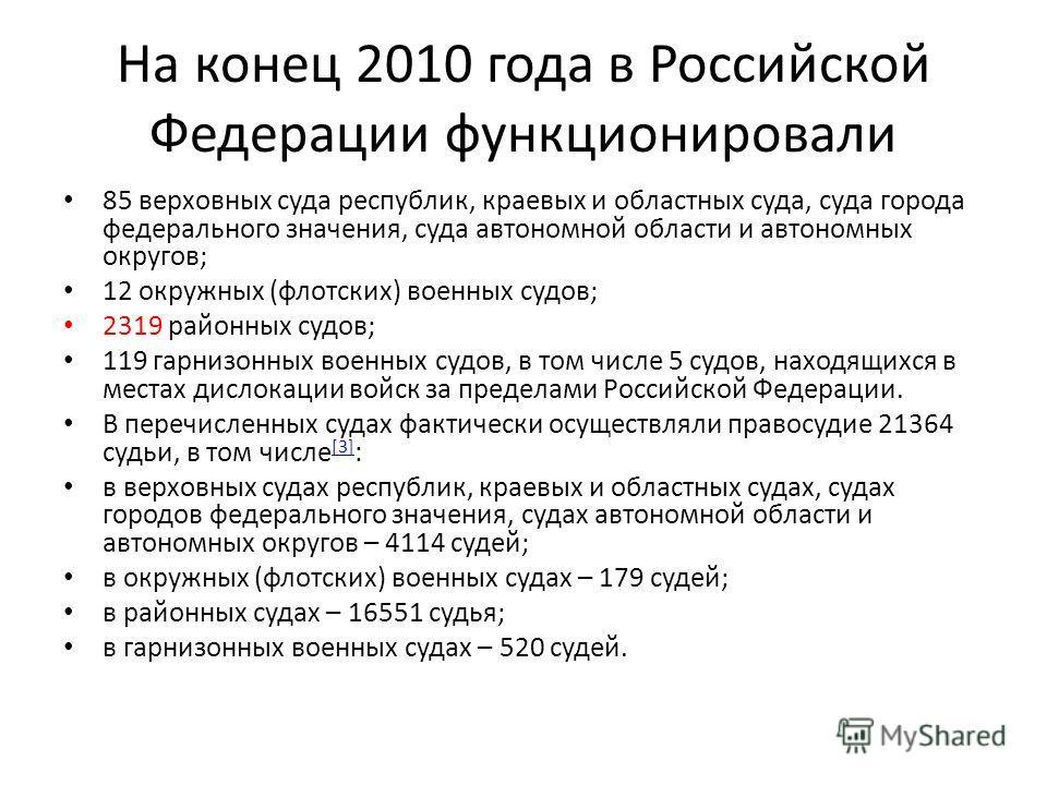 На конец 2010 года в Российской Федерации функционировали 85 верховных суда республик, краевых и областных суда, суда города федерального значения, суда автономной области и автономных округов; 12 окружных (флотских) военных судов; 2319 районных судо
