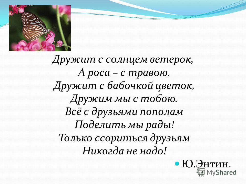 Про дружбу Дружит с солнцем ветерок, А роса – с травою. Дружит с бабочкой цветок, Дружим мы с тобою. Всё с друзьями пополам Поделить мы рады! Только ссориться друзьям Никогда не надо! Ю.Энтин.