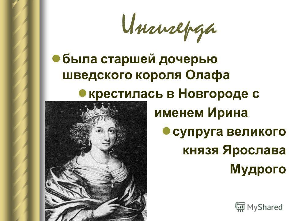 Ингигерда была старшей дочерью шведского короля Олафа крестилась в Новгороде с именем Ирина супруга великого князя Ярослава Мудрого