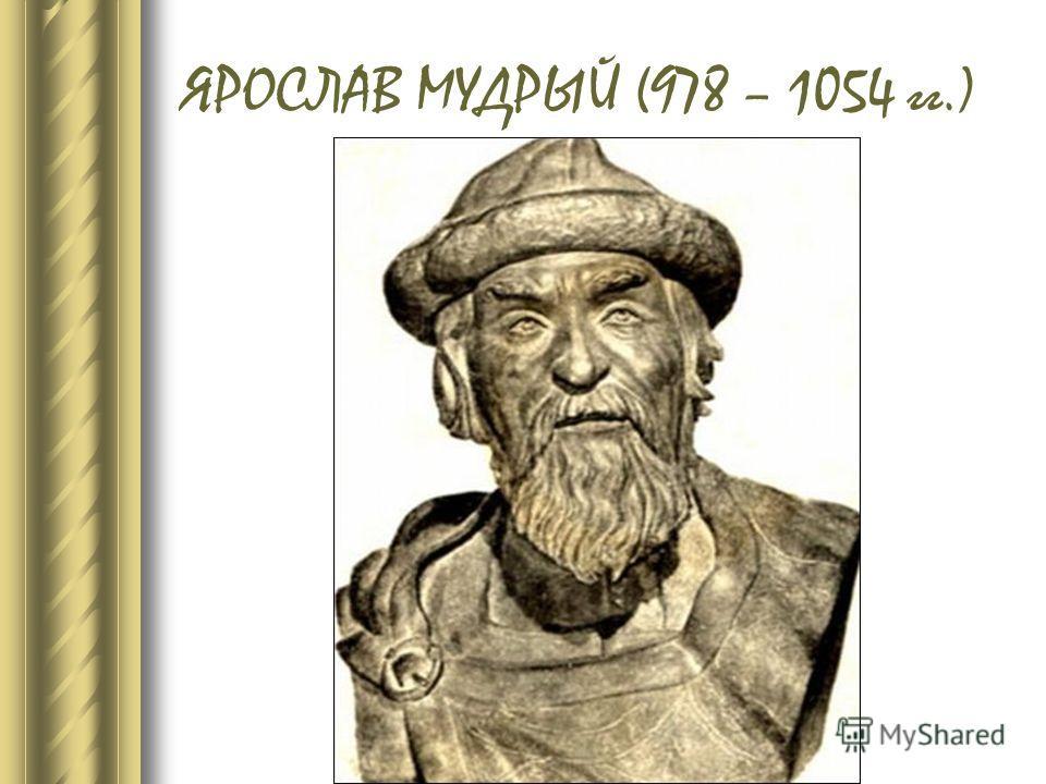 ЯРОСЛАВ МУДРЫЙ (978 – 1054 гг.)