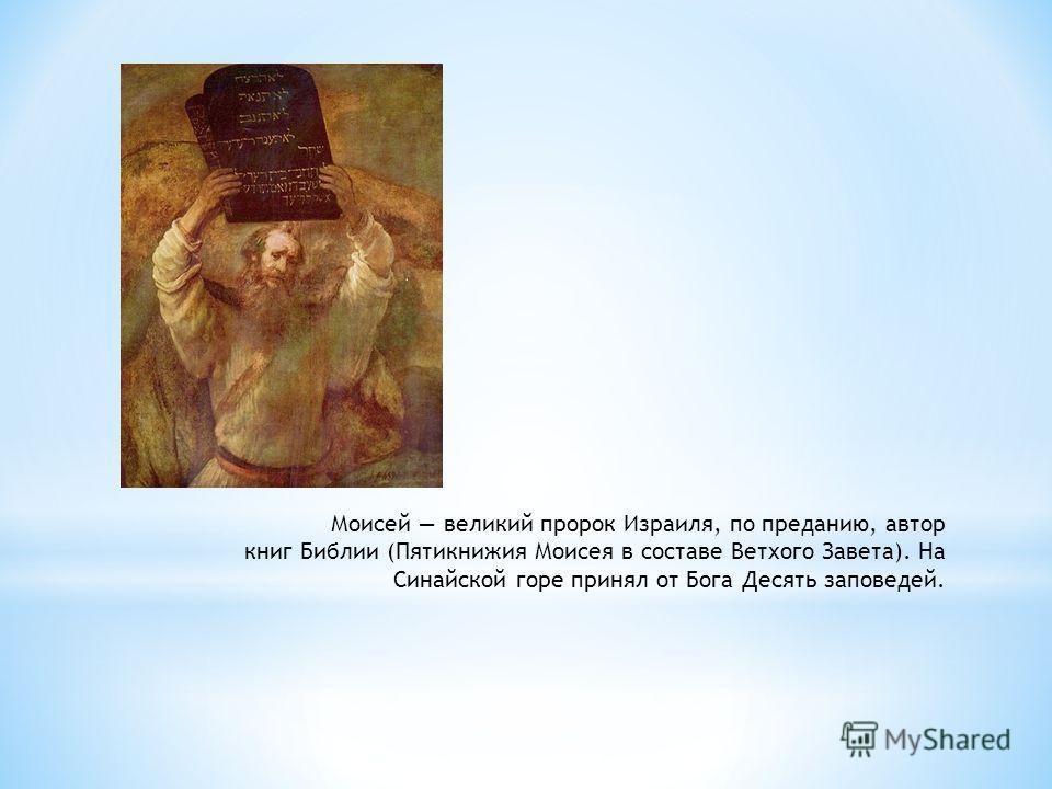 Моисей великий пророк Израиля, по преданию, автор книг Библии (Пятикнижия Моисея в составе Ветхого Завета). На Синайской горе принял от Бога Десять заповедей.