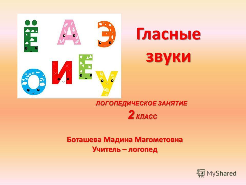 Гласные звуки ЛОГОПЕДИЧЕСКОЕ ЗАНЯТИЕ 2 КЛАСС 2 КЛАСС Боташева Мадина Магометовна Учитель – логопед