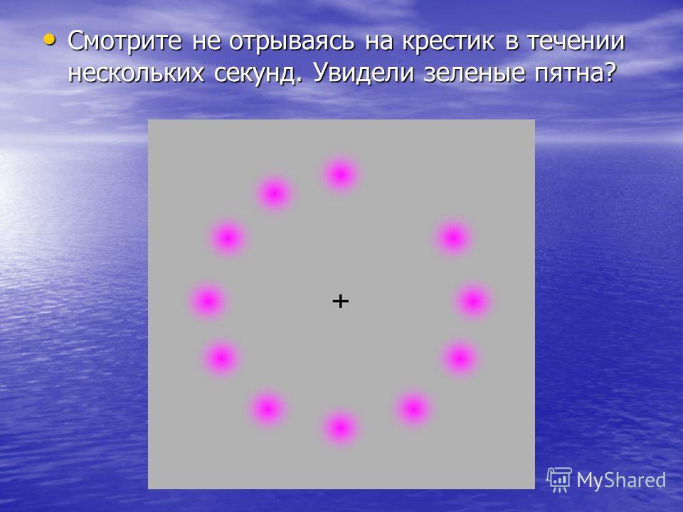 Смотрите не отрываясь на крестик в течении нескольких секунд. Увидели зеленые пятна? Смотрите не отрываясь на крестик в течении нескольких секунд. Увидели зеленые пятна?