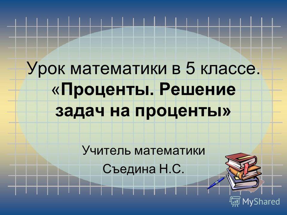 Урок математики в 5 классе. «Проценты. Решение задач на проценты» Учитель математики Съедина Н.С.