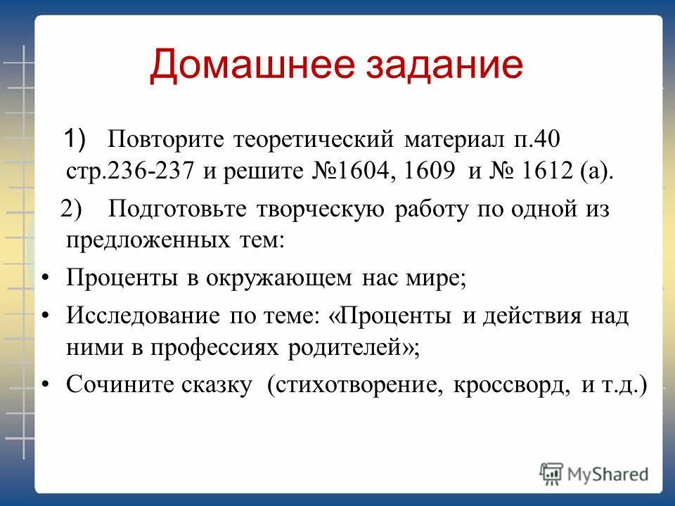 Домашнее задание 1) Повторите теоретический материал п.40 стр.236-237 и решите 1604, 1609 и 1612 (а). 2) Подготовьте творческую работу по одной из предложенных тем: Проценты в окружающем нас мире; Исследование по теме: «Проценты и действия над ними в
