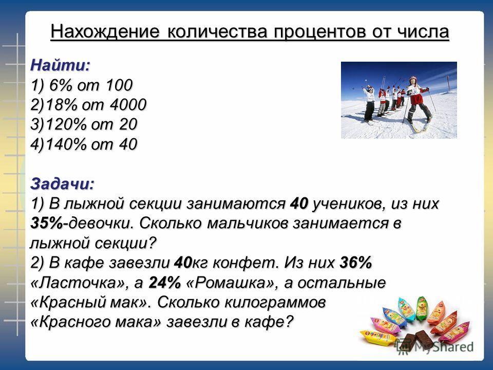 Найти: 1) 6% от 100 2)18% от 4000 3)120% от 20 4)140% от 40 Задачи: 1) В лыжной секции занимаются 40 учеников, из них 35%-девочки. Сколько мальчиков занимается в лыжной секции? 2) В кафе завезли 40кг конфет. Из них 36% «Ласточка», а 24% «Ромашка», а
