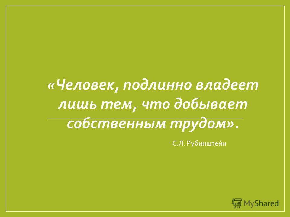 «Человек, подлинно владеет лишь тем, что добывает собственным трудом». С.Л. Рубинштейн