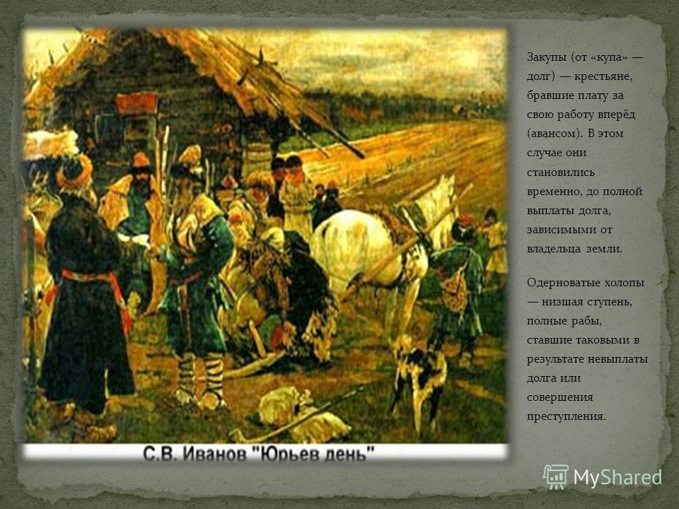 Закупы (от «купа» долг) крестьяне, бравшие плату за свою работу вперёд (авансом). В этом случае они становились временно, до полной выплаты долга, зависимыми от владельца земли. Одерноватые холопы низшая ступень, полные рабы, ставшие таковыми в резул