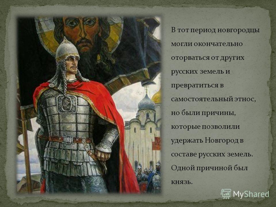 В тот период новгородцы могли окончательно оторваться от других русских земель и превратиться в самостоятельный этнос, но были причины, которые позволили удержать Новгород в составе русских земель. Одной причиной был князь.