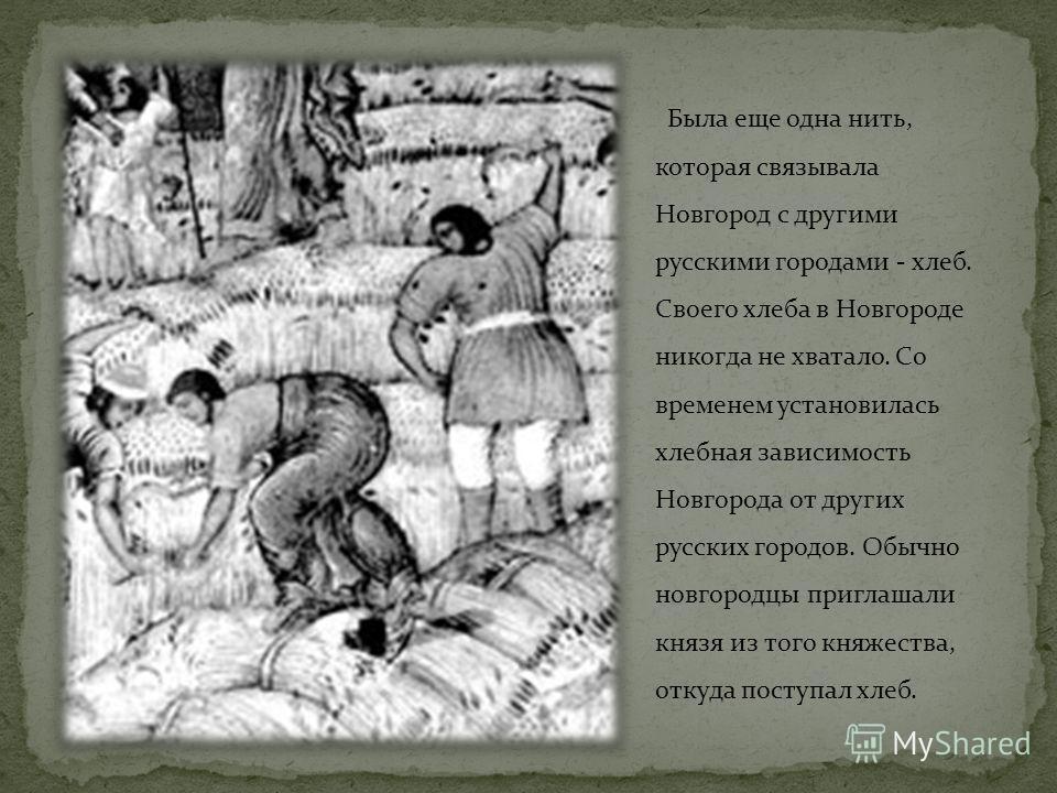 Была еще одна нить, которая связывала Новгород с другими русскими городами - хлеб. Своего хлеба в Новгороде никогда не хватало. Со временем установилась хлебная зависимость Новгорода от других русских городов. Обычно новгородцы приглашали князя из то