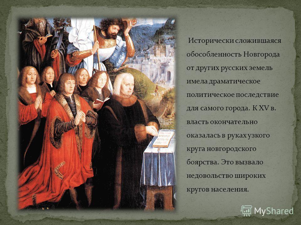 Исторически сложившаяся обособленность Новгорода от других русских земель имела драматическое политическое последствие для самого города. К ХV в. власть окончательно оказалась в руках узкого круга новгородского боярства. Это вызвало недовольство широ