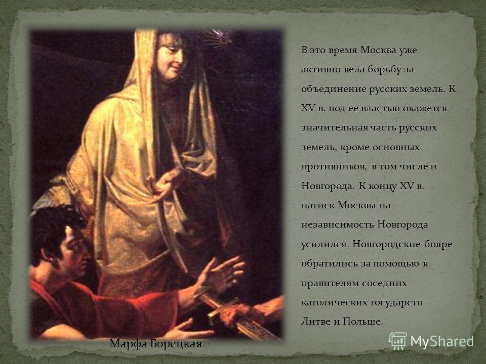 В это время Москва уже активно вела борьбу за объединение русских земель. К ХV в. под ее властью окажется значительная часть русских земель, кроме основных противников, в том числе и Новгорода. К концу ХV в. натиск Москвы на независимость Новгорода у