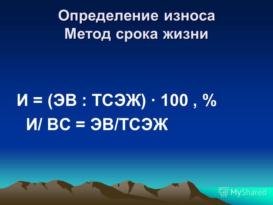 Определение износа Метод срока жизни И = (ЭВ : ТСЭЖ) · 100, % И/ ВС = ЭВ/ТСЭЖ