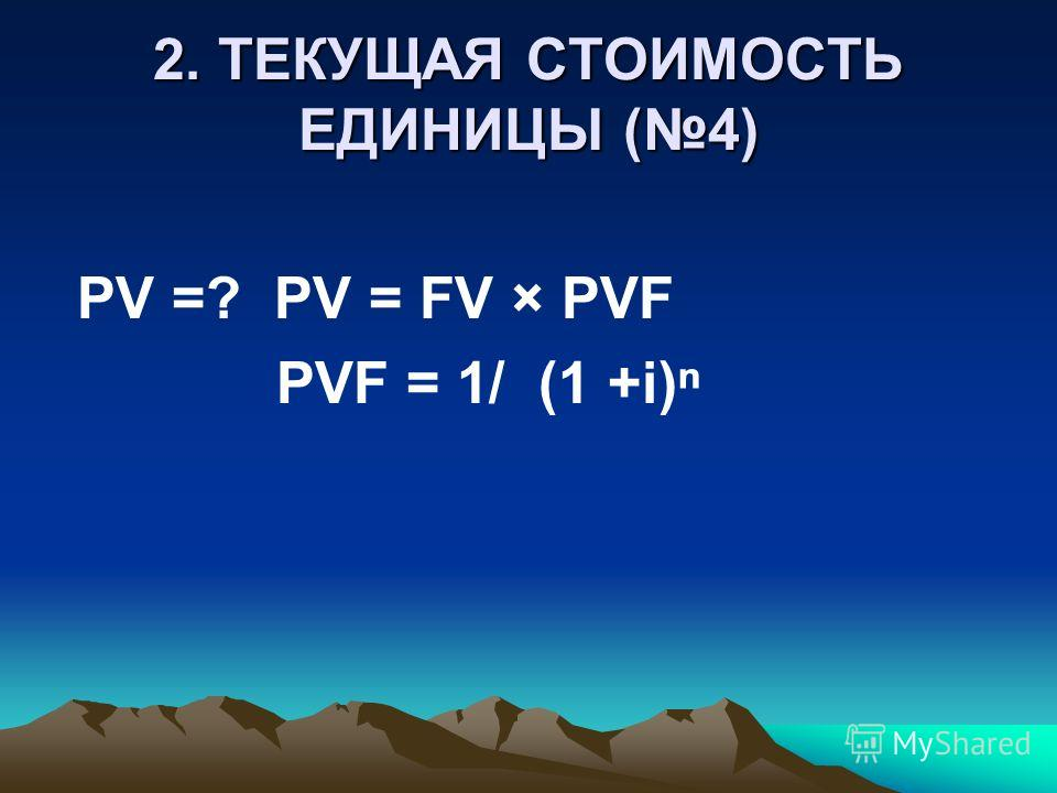 2. ТЕКУЩАЯ СТОИМОСТЬ ЕДИНИЦЫ (4) PV =? PV = FV × PVF PVF = 1/ (1 +i)