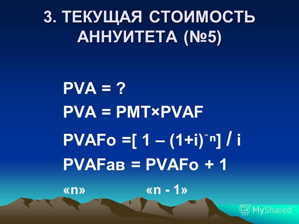 3. ТЕКУЩАЯ СТОИМОСТЬ АННУИТЕТА (5) PVA = ? PVA = PMT×PVAF PVAFо =[ 1 – (1+i)ֿ] / i PVAFав = PVAFо + 1 «n» «n - 1»