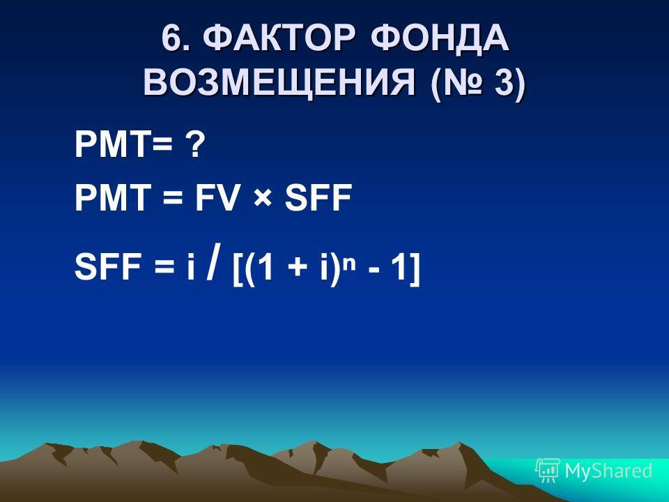 6. ФАКТОР ФОНДА ВОЗМЕЩЕНИЯ ( 3) PMT= ? PMT = FV × SFF SFF = i / [(1 + i) - 1]