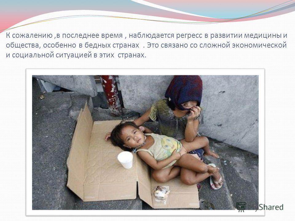 К сожалению,в последнее время, наблюдается регресс в развитии медицины и общества, особенно в бедных странах. Это связано со сложной экономической и социальной ситуацией в этих странах.