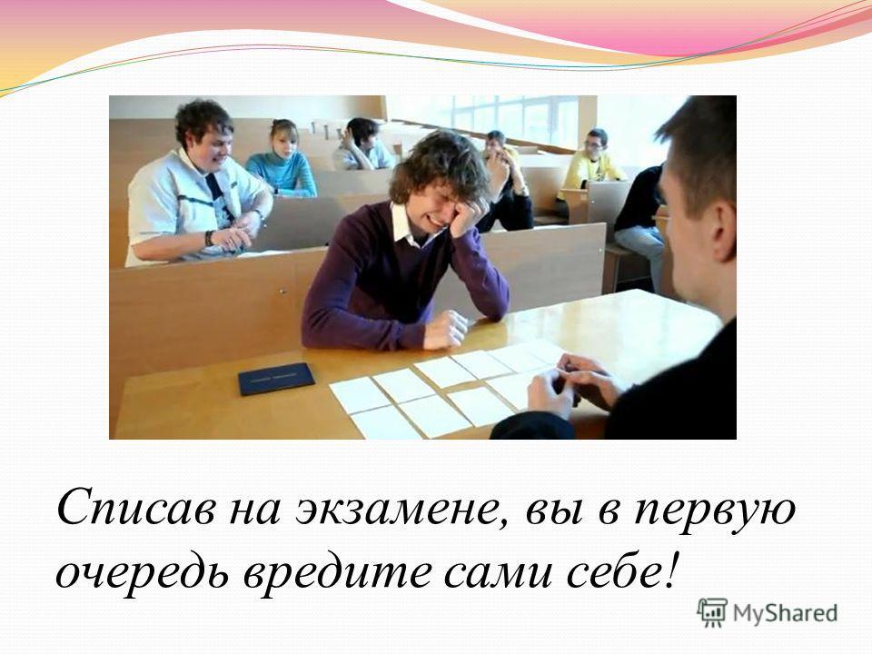 Списав на экзамене, вы в первую очередь вредите сами себе!