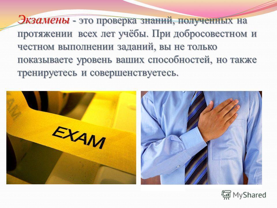 Экзамены - это проверка знаний, полученных на протяжении всех лет учёбы. При добросовестном и честном выполнении заданий, вы не только показываете уровень ваших способностей, но также тренируетесь и совершенствуетесь.