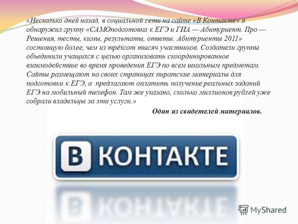 «Несколько дней назад, в социальной сети на сайте «В Контакте» я обнаружил группу «САМОподготовка к ЕГЭ и ГИА Абитуриент. Про Решения, тесты, кимы, результаты, ответы. Абитуриенты 2011» состоящую более, чем из трёхсот тысяч участников. Создатели груп