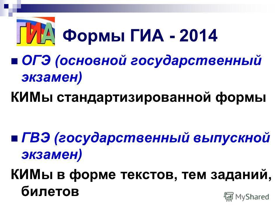 Формы ГИА - 2014 ОГЭ (основной государственный экзамен) КИМы стандартизированной формы ГВЭ (государственный выпускной экзамен) КИМы в форме текстов, тем заданий, билетов