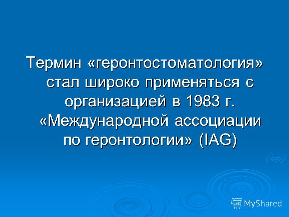 Термин «геронтостоматология» стал широко применяться с организацией в 1983 г. «Международной ассоциации по геронтологии» (IAG)