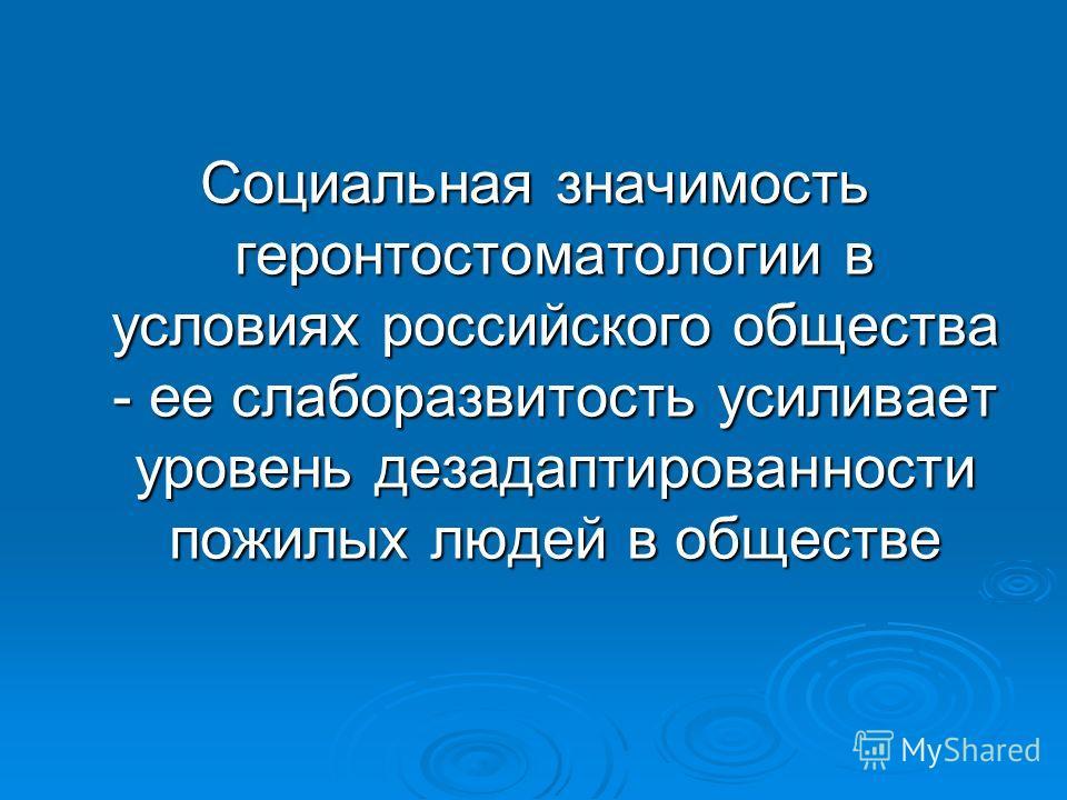 Социальная значимость геронтостоматологии в условиях российского общества - ее слаборазвитость усиливает уровень дезадаптированности пожилых людей в обществе