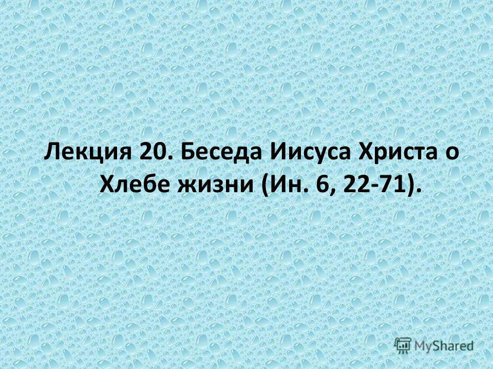 Лекция 20. Беседа Иисуса Христа о Хлебе жизни (Ин. 6, 22-71).