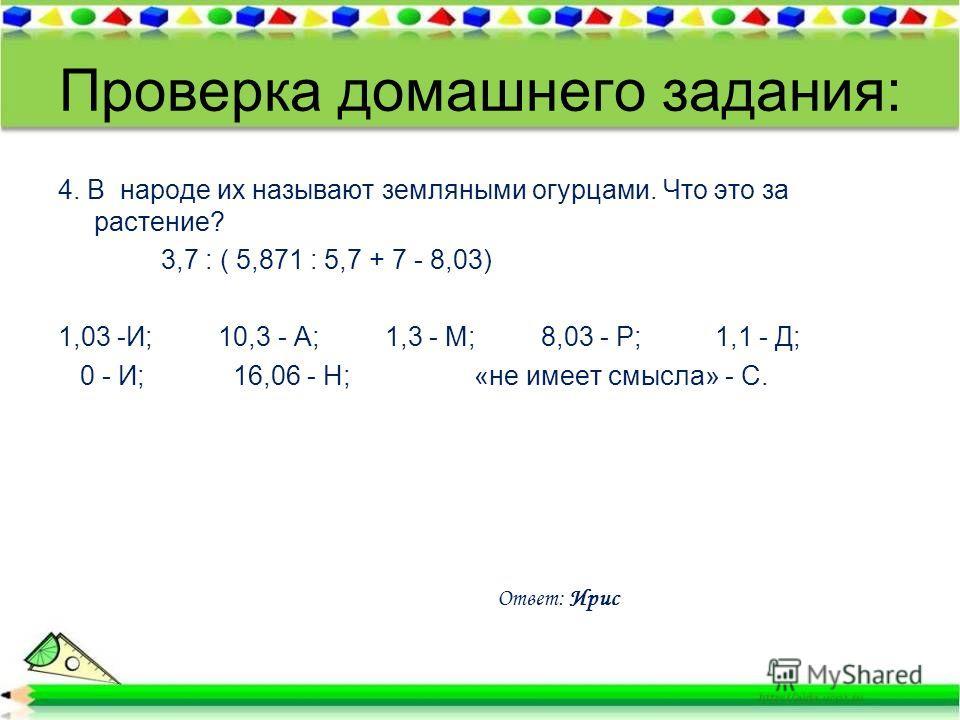 Проверка домашнего задания: 4. В народе их называют земляными огурцами. Что это за растение? 3,7 : ( 5,871 : 5,7 + 7 - 8,03) 1,03 -И; 10,3 - А; 1,3 - М; 8,03 - Р; 1,1 - Д; 0 - И; 16,06 - Н; «не имеет смысла» - С. Ответ: Ирис
