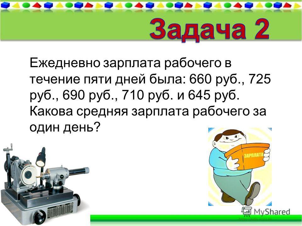 Ежедневно зарплата рабочего в течение пяти дней была: 660 руб., 725 руб., 690 руб., 710 руб. и 645 руб. Какова средняя зарплата рабочего за один день?
