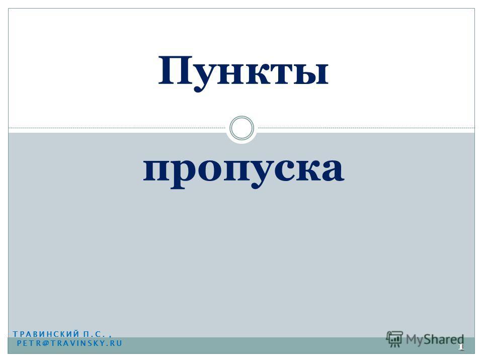 ТРАВИНСКИЙ П.С., PETR@TRAVINSKY.RU Пункты пропуска 1 1