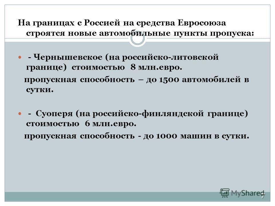 На границах с Россией на средства Евросоюза строятся новые автомобильные пункты пропуска: - Чернышевское (на российско-литовской границе) стоимостью 8 млн.евро. пропускная способность – до 1500 автомобилей в сутки. - Суоперя (на российско-финляндской