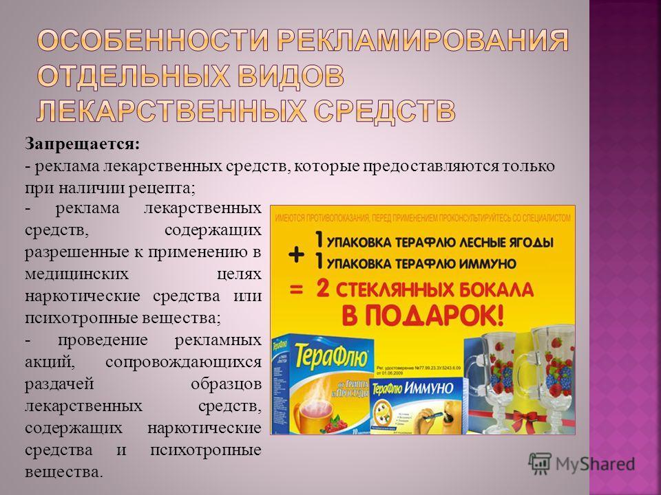 Запрещается: - реклама лекарственных средств, которые предоставляются только при наличии рецепта; - реклама лекарственных средств, содержащих разрешенные к применению в медицинских целях наркотические средства или психотропные вещества; - проведение