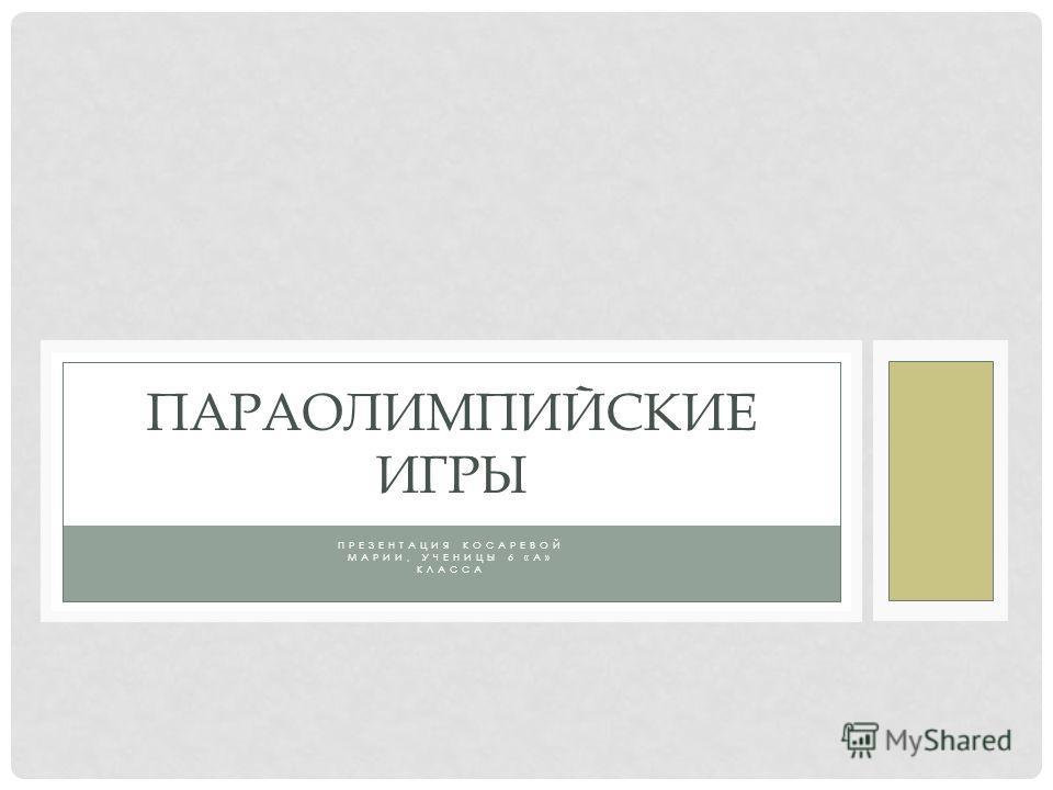 ПРЕЗЕНТАЦИЯ КОСАРЕВОЙ МАРИИ, УЧЕНИЦЫ 6 «А» КЛАССА ПАРАОЛИМПИЙСКИЕ ИГРЫ