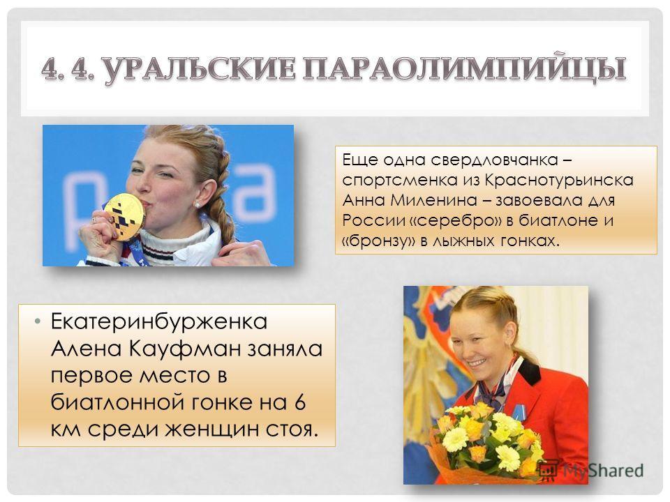 Екатеринбурженка Алена Кауфман заняла первое место в биатлонной гонке на 6 км среди женщин стоя. Еще одна свердловчанка – спортсменка из Краснотурьинска Анна Миленина – завоевала для России «серебро» в биатлоне и «бронзу» в лыжных гонках.