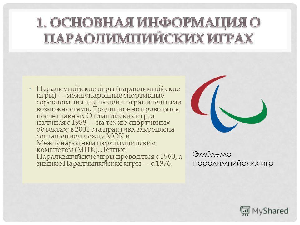 Паралимпийские игры (параолимпийские игры) международные спортивные соревнования для людей с ограниченными возможностями. Традиционно проводятся после главных Олимпийских игр, а начиная с 1988 на тех же спортивных объектах; в 2001 эта практика закреп