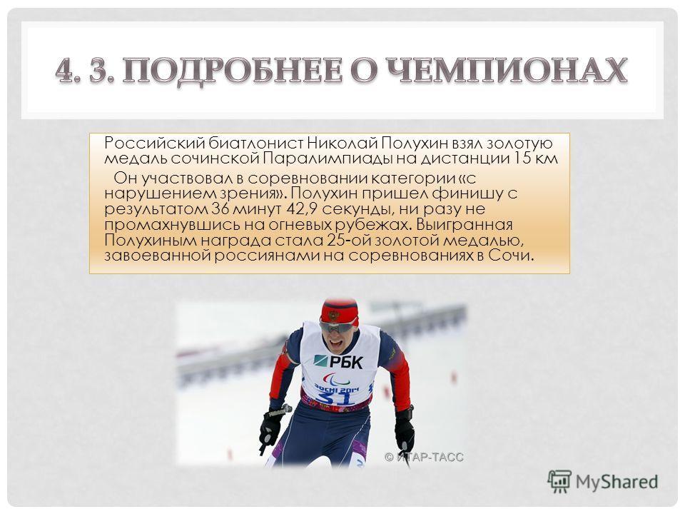Российский биатлонист Николай Полухин взял золотую медаль сочинской Паралимпиады на дистанции 15 км Он участвовал в соревновании категории «с нарушением зрения». Полухин пришел финишу с результатом 36 минут 42,9 секунды, ни разу не промахнувшись на о