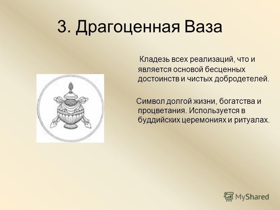 3. Драгоценная Ваза Кладезь всех реализаций, что и является основой бесценных достоинств и чистых добродетелей. Символ долгой жизни, богатства и процветания. Используется в буддийских церемониях и ритуалах.