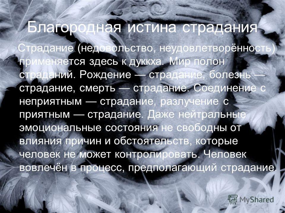 Благородная истина страдания Страдание (недовольство, неудовлетворённость) применяется здесь к дуккха. Мир полон страданий. Рождение страдание, болезнь страдание, смерть страдание. Соединение с неприятным страдание, разлучение с приятным страдание. Д