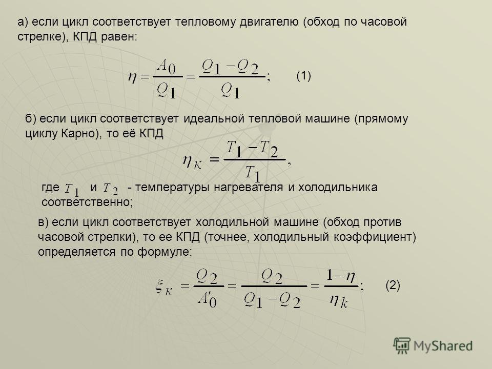 а) если цикл соответствует тепловому двигателю (обход по часовой стрелке), КПД равен: (1) б) если цикл соответствует идеальной тепловой машине (прямому циклу Карно), то её КПД где и - температуры нагревателя и холодильника соответственно; в) если цик