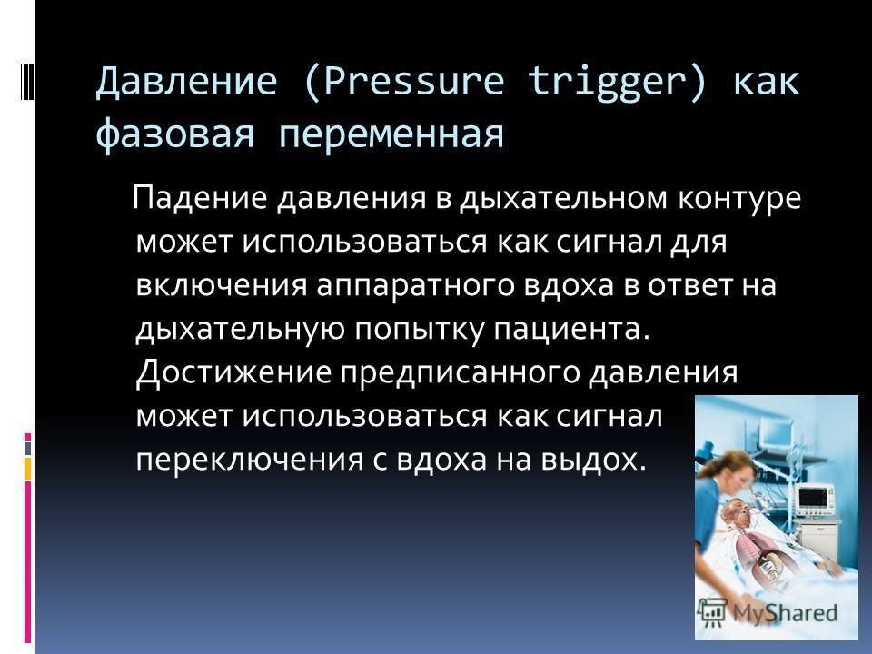 Давление (Pressure trigger) как фазовая переменная Падение давления в дыхательном контуре может использоваться как сигнал для включения аппаратного вдоха в ответ на дыхательную попытку пациента. Достижение предписанного давления может использоваться