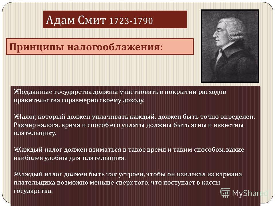 Адам Смит 1723-1790 Принципы налогооблажения : Подданные государства должны участвовать в покрытии расходов правительства соразмерно своему доходу. Налог, который должен уплачивать каждый, должен быть точно определен. Размер налога, время и способ ег
