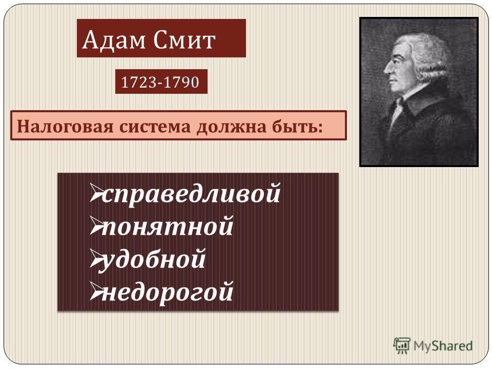 Адам Смит 1723-1790 Налоговая система должна быть : справедливой понятной удобной недорогой справедливой понятной удобной недорогой