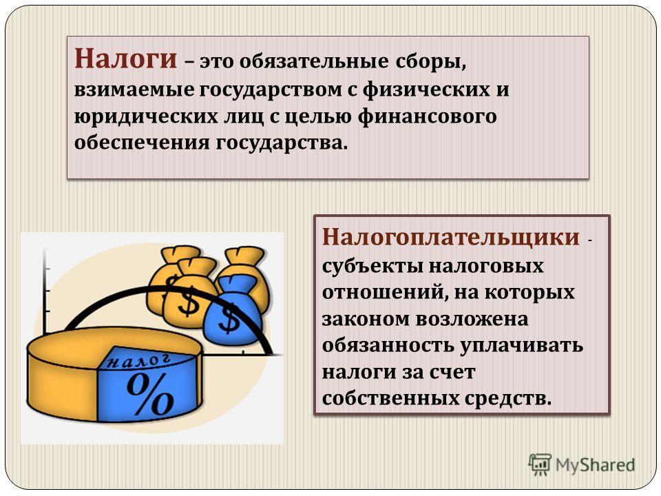 Налоги – это обязательные сборы, взимаемые государством с физических и юридических лиц с целью финансового обеспечения государства. Налогоплательщики - субъекты налоговых отношений, на которых законом возложена обязанность уплачивать налоги за счет с