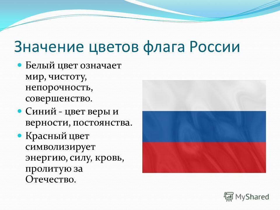 Значение цветов флага России Белый цвет означает мир, чистоту, непорочность, совершенство. Синий - цвет веры и верности, постоянства. Красный цвет символизирует энергию, силу, кровь, пролитую за Отечество.