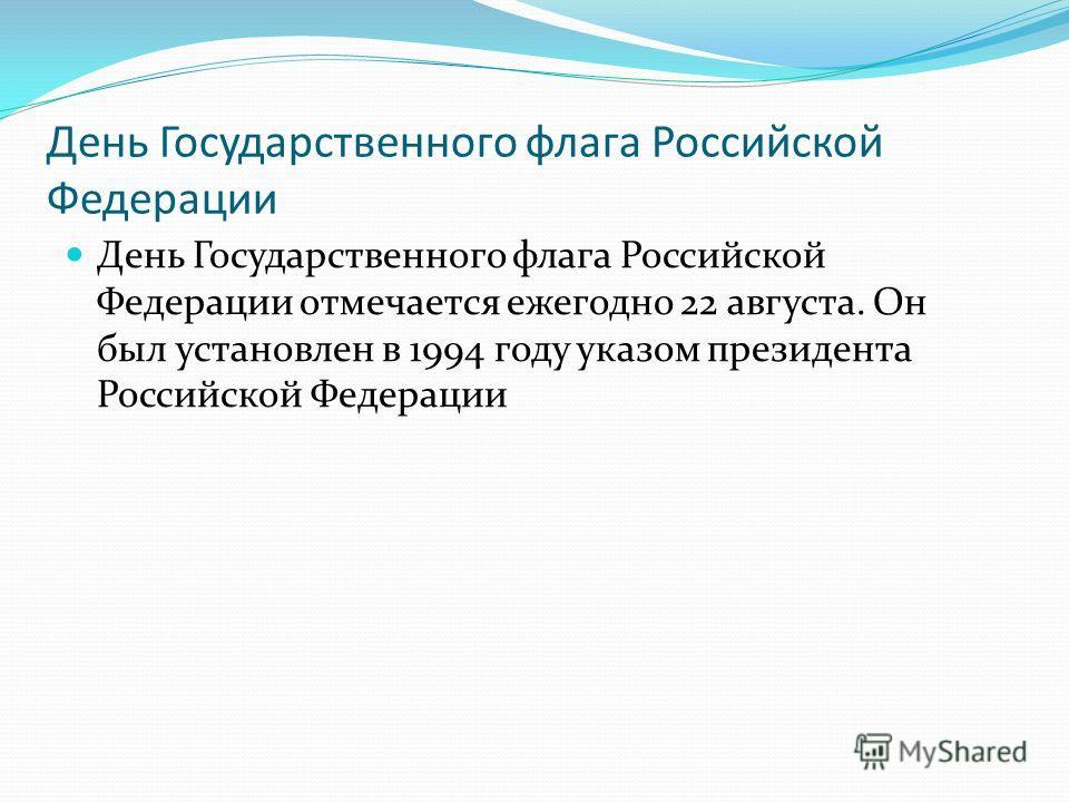 День Государственного флага Российской Федерации День Государственного флага Российской Федерации отмечается ежегодно 22 августа. Он был установлен в 1994 году указом президента Российской Федерации