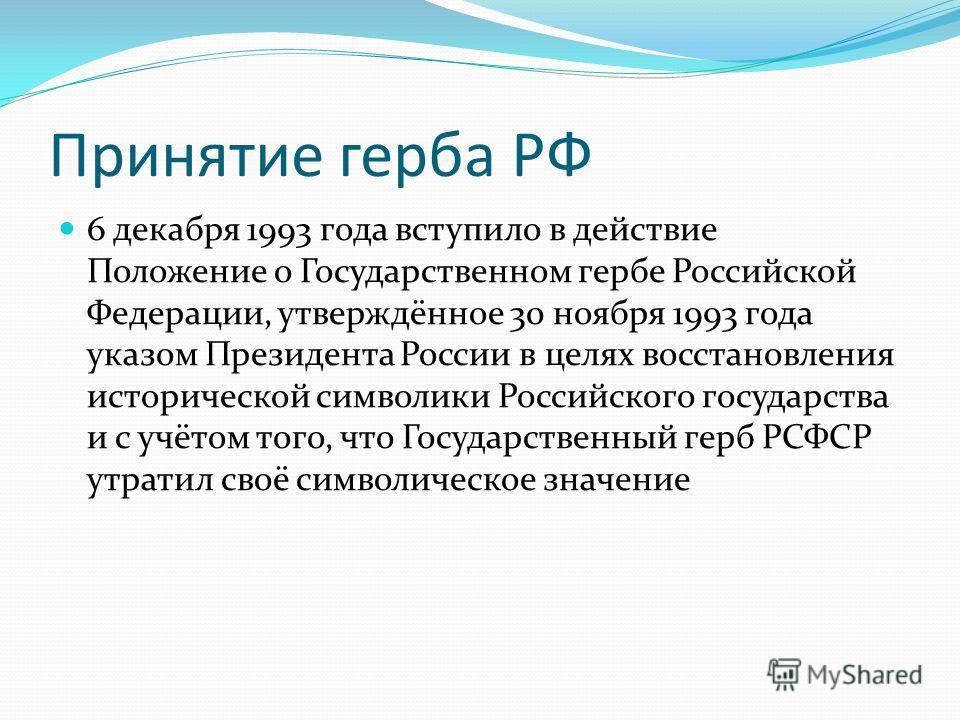 Принятие герба РФ 6 декабря 1993 года вступило в действие Положение о Государственном гербе Российской Федерации, утверждённое 30 ноября 1993 года указом Президента России в целях восстановления исторической символики Российского государства и с учёт